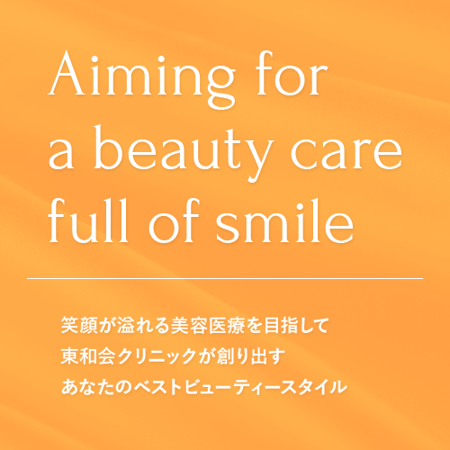 Aiming for a beauty care full of smile 笑顔が溢れる美容医療を目指して東和会クリニックが創り出すあなたのベストビューティースタイル